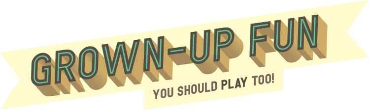 Grown-up Fun! You should PLAY too!